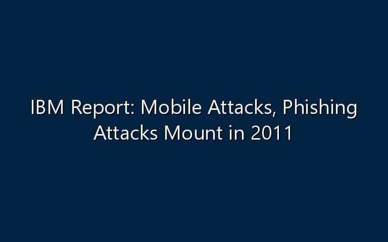 IBM Report: Mobile Attacks, Phishing Attacks Mount in 2011