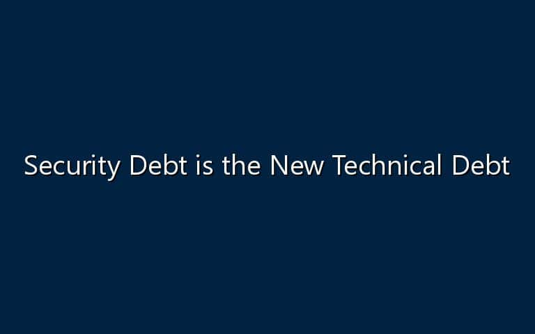 Security Debt is the New Technical Debt