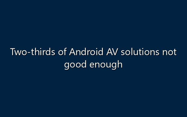 Two-thirds of Android AV solutions not good enough